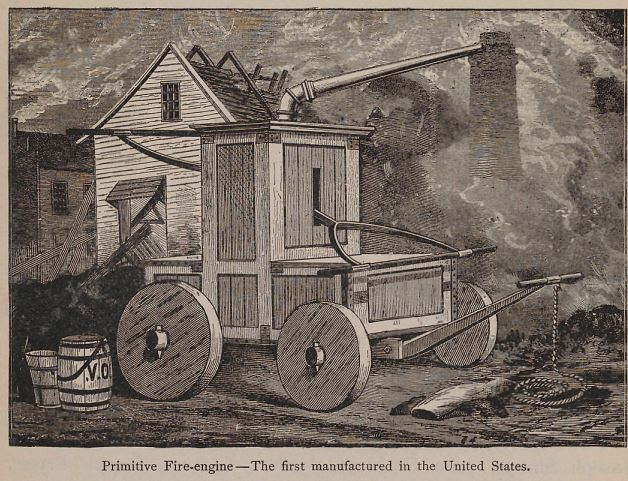 One of the first, if not the first, fire engines made in the United States was put into service in Brooklyn around 1785. The engine was a long-stroke engine, which threw a stream of water sixty feet through a six-foot pipe. Neither hose nor suction were used; the water was furnished by buckets, which were carried by hand and poured into the box, which held 18o gallons.